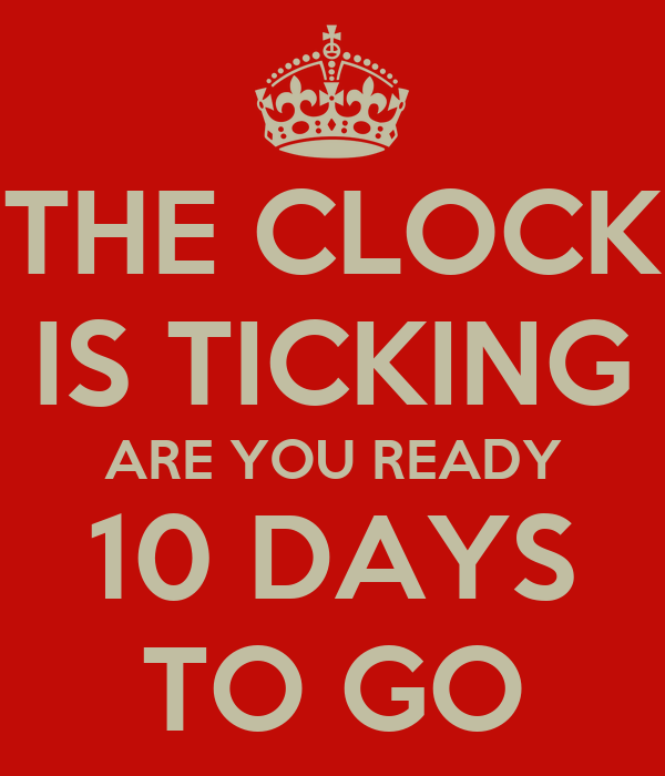THE CLOCK IS TICKING ARE YOU READY 10 DAYS TO GO