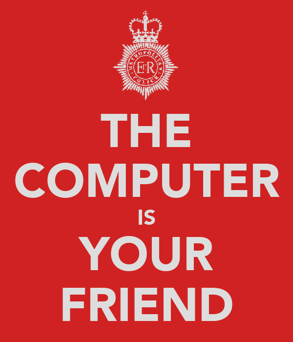 THE COMPUTER IS YOUR FRIEND