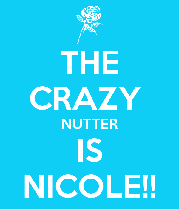 THE CRAZY  NUTTER IS NICOLE!!