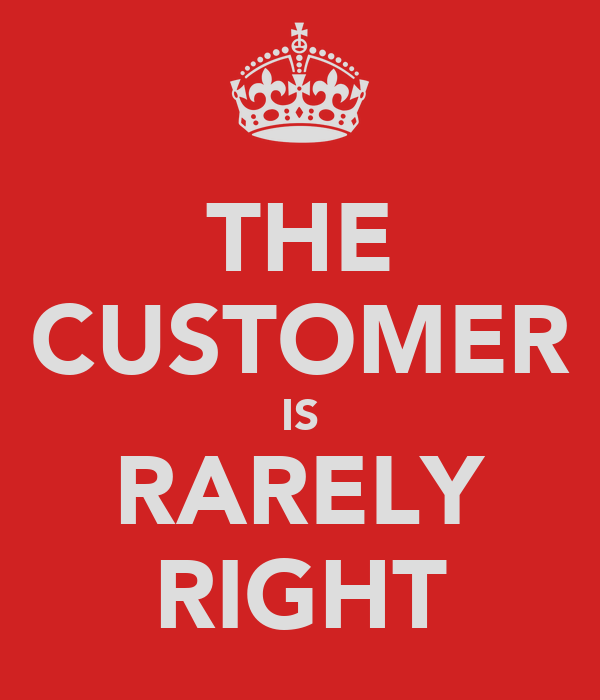 THE CUSTOMER IS RARELY RIGHT