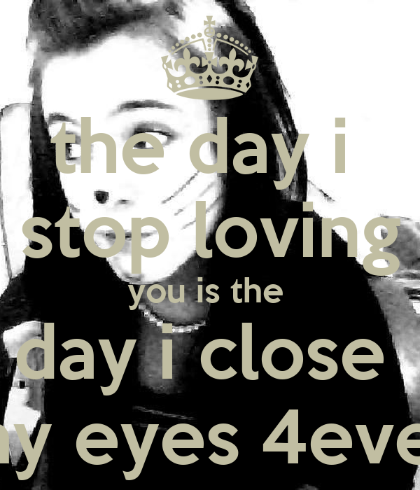 the day i  stop loving you is the  day i close  my eyes 4ever