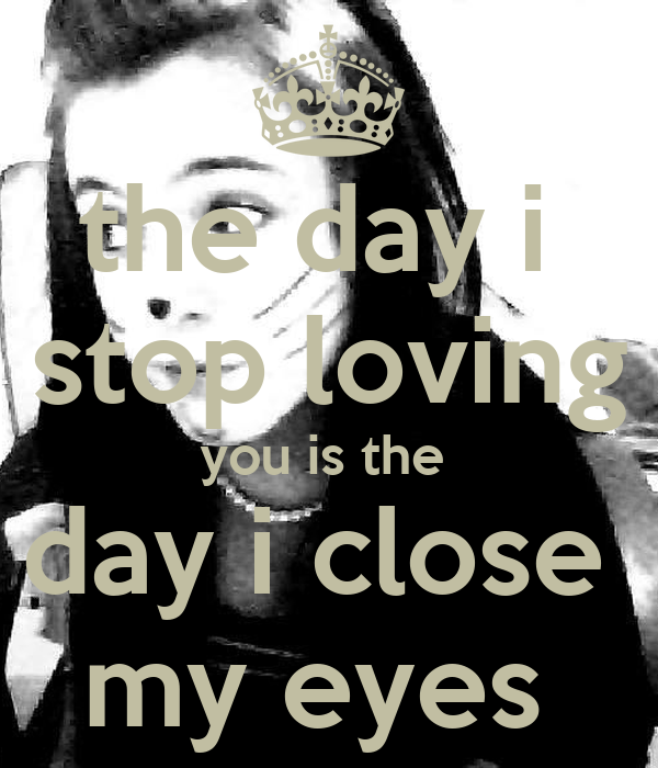 the day i  stop loving you is the  day i close  my eyes