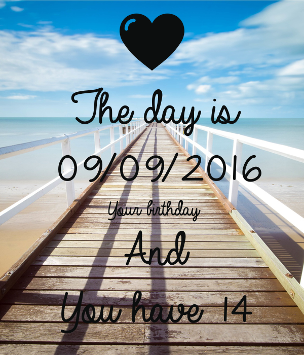 The day is 09/09/2016 Your birthday And  You have 14
