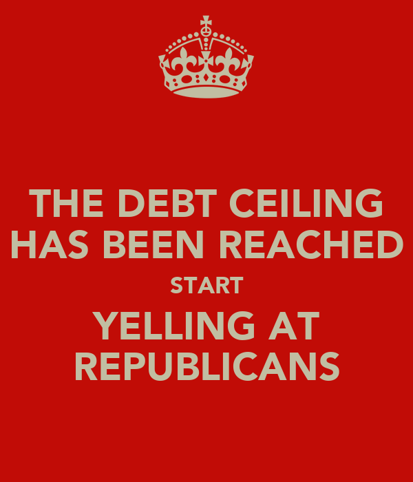 THE DEBT CEILING HAS BEEN REACHED START YELLING AT REPUBLICANS