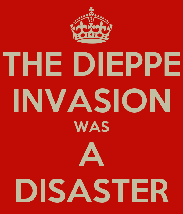 THE DIEPPE INVASION WAS A DISASTER