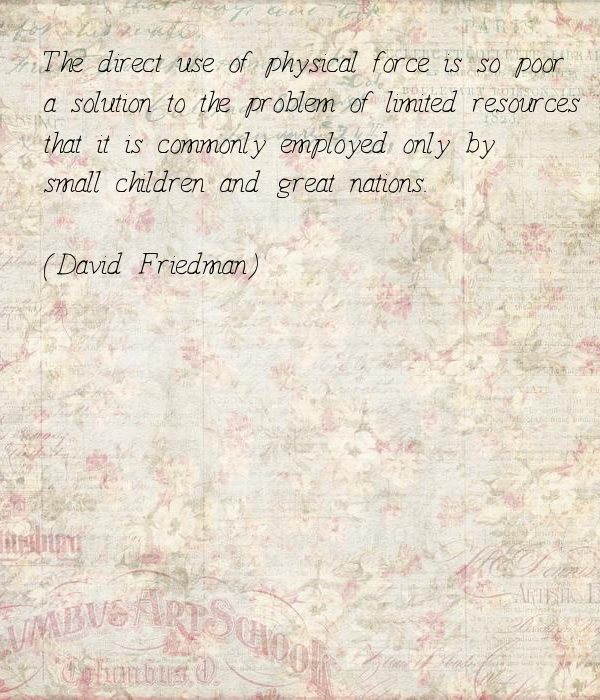 The direct use of physical force is so poor a solution to the problem of limited resources that it is commonly employed only by small children and great nations.  (David Friedman)