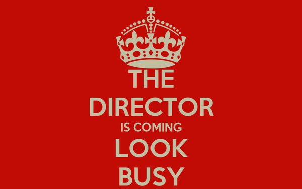 THE DIRECTOR IS COMING LOOK BUSY
