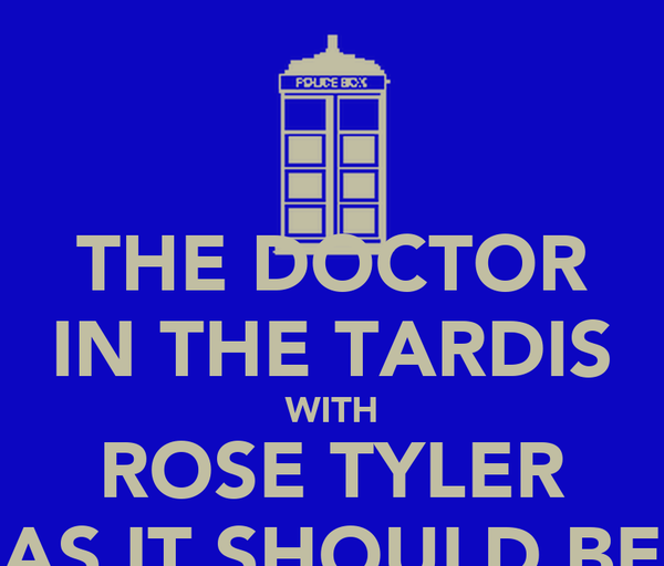 THE DOCTOR IN THE TARDIS WITH ROSE TYLER AS IT SHOULD BE