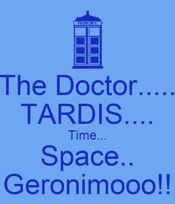 The Doctor..... TARDIS.... Time... Space.. Geronimooo!!