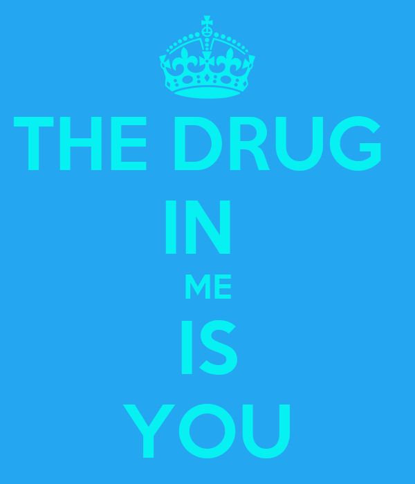 THE DRUG  IN  ME IS YOU