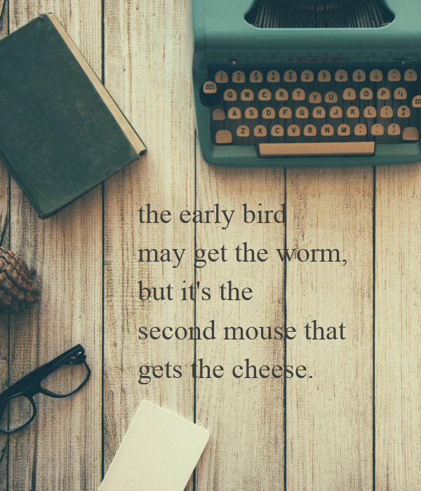 the early bird may get the worm,  but it's the  second mouse that  gets the cheese.