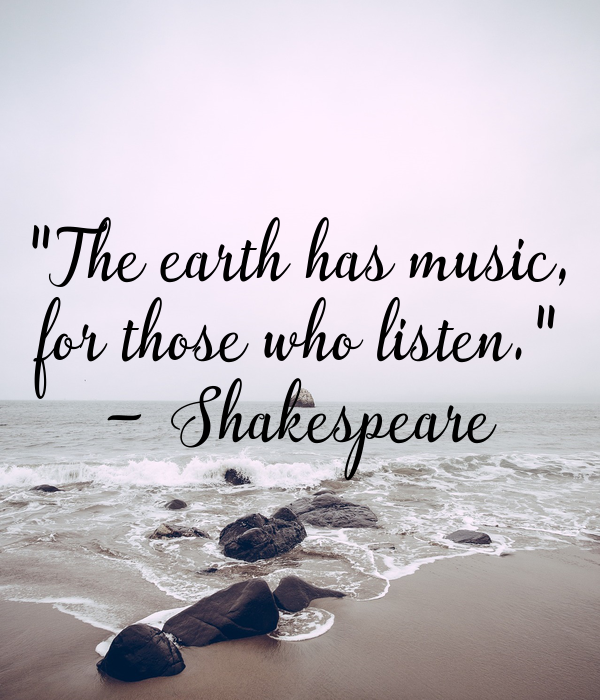 """""""The earth has music, for those who listen."""" - Shakespeare"""