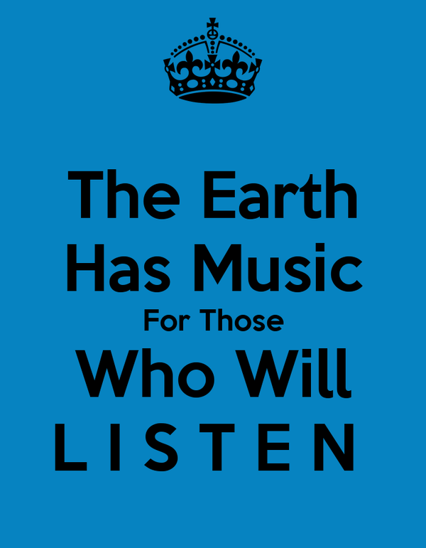 The Earth Has Music For Those Who Will L I S T E N