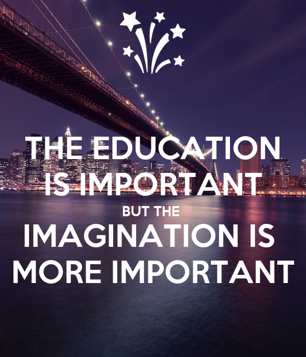 THE EDUCATION IS IMPORTANT BUT THE  IMAGINATION IS  MORE IMPORTANT