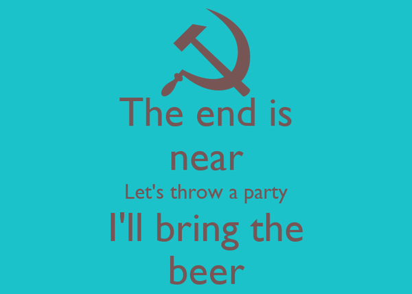 The end is near Let's throw a party I'll bring the beer