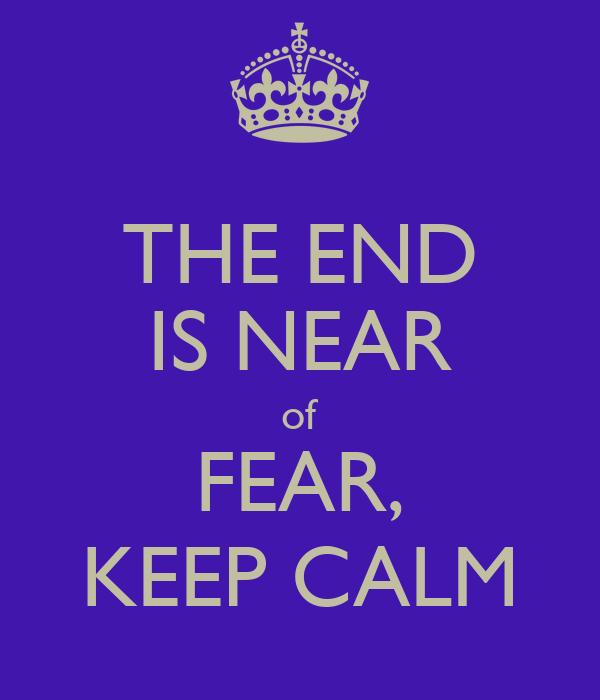 THE END IS NEAR of FEAR, KEEP CALM