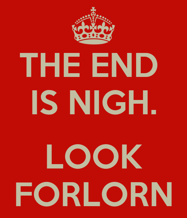 THE END  IS NIGH.  LOOK FORLORN