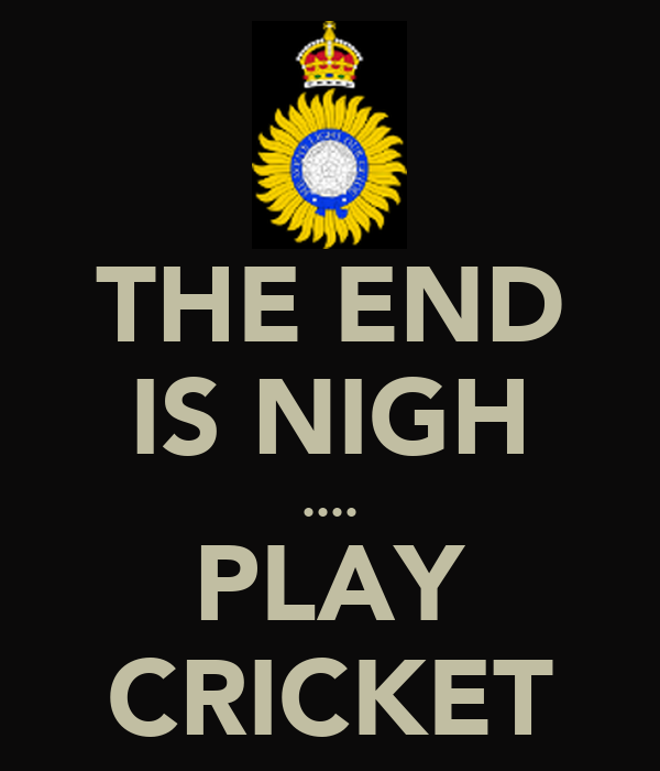 THE END IS NIGH .... PLAY CRICKET