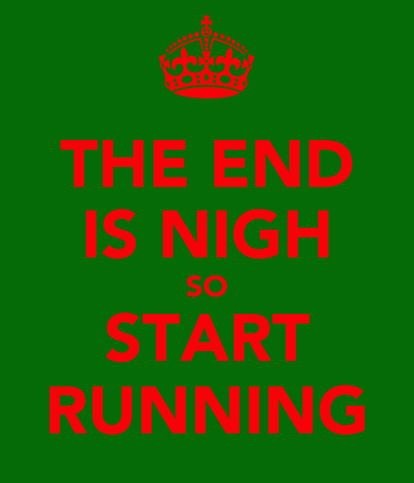THE END IS NIGH SO START RUNNING