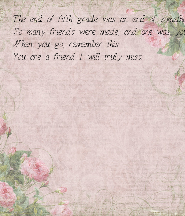 The end of fifth grade was an end of something I knew, So many friends were made, and one was you When you go, remember this: You are a friend I will truly