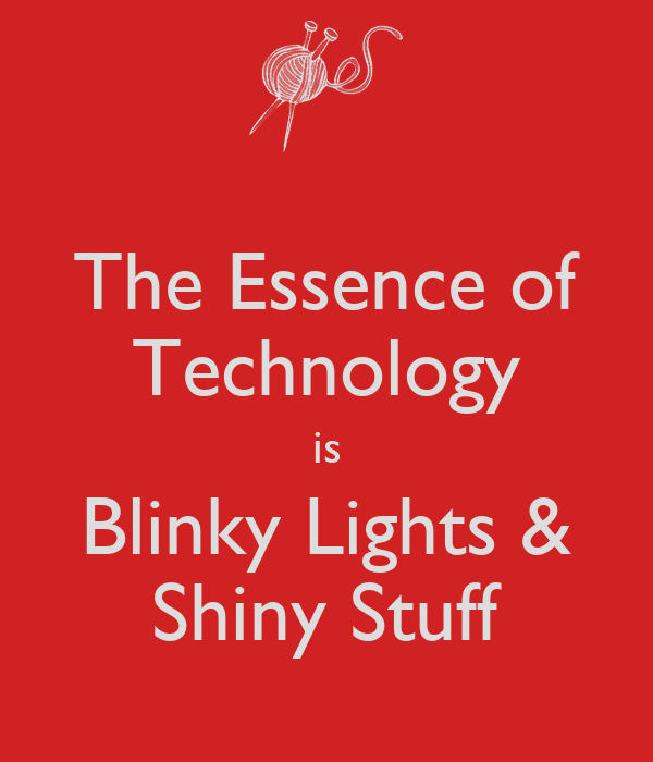 The Essence of Technology is Blinky Lights & Shiny Stuff