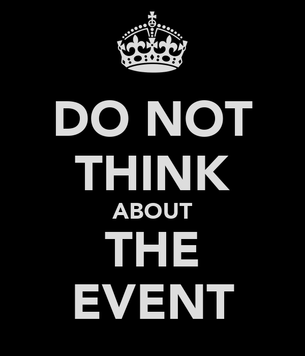 DO NOT THINK ABOUT THE EVENT