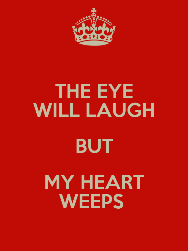 THE EYE WILL LAUGH BUT MY HEART WEEPS