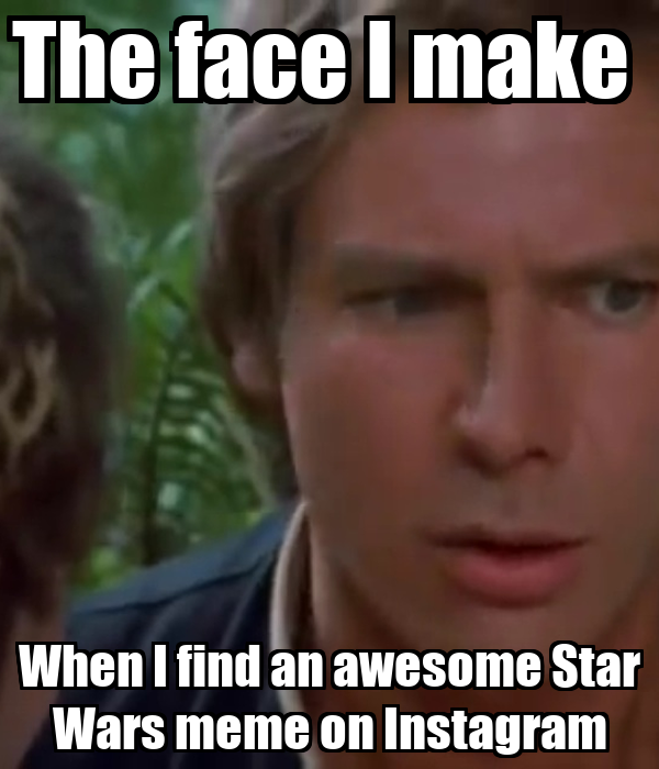 The face I make  When I find an awesome Star Wars meme on Instagram