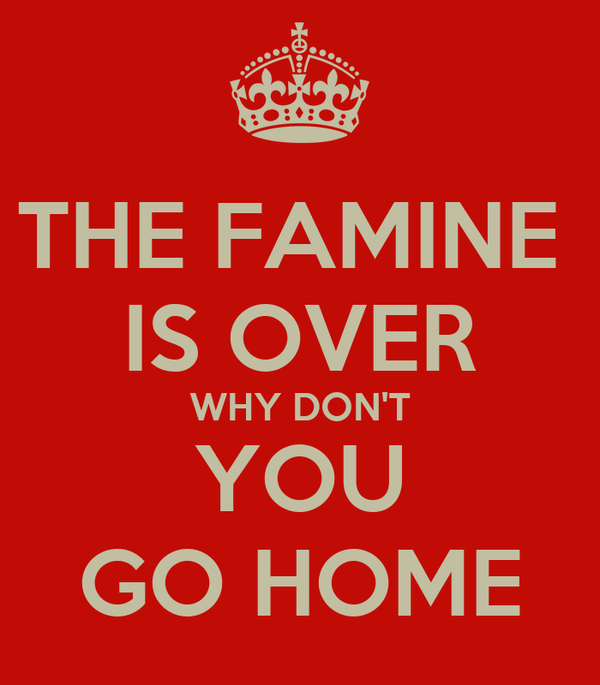 THE FAMINE  IS OVER WHY DON'T YOU GO HOME