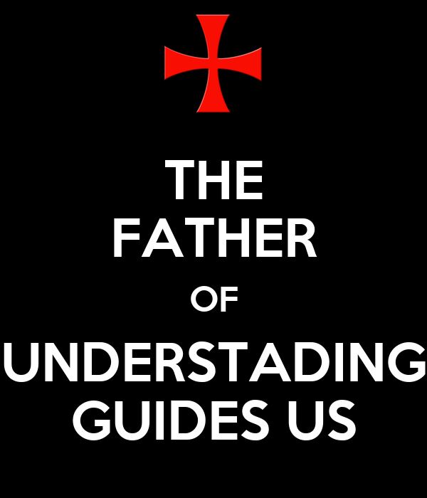 THE FATHER OF UNDERSTADING GUIDES US