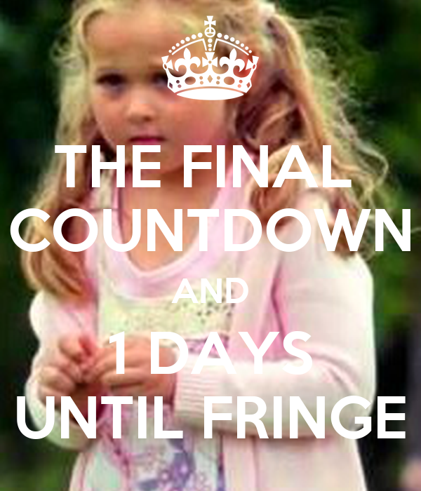 THE FINAL  COUNTDOWN AND 1 DAYS UNTIL FRINGE