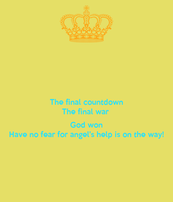 The final countdown The final war   God won Have no fear for angel's help is on the way!
