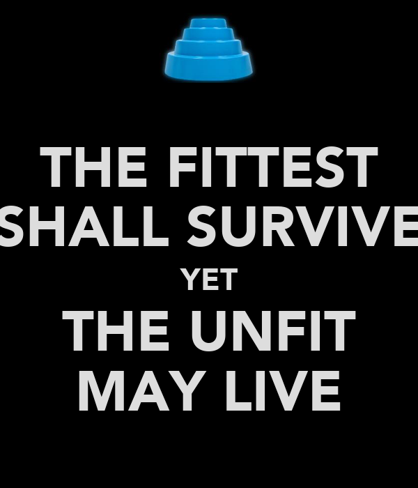 THE FITTEST SHALL SURVIVE YET THE UNFIT MAY LIVE