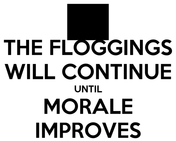 THE FLOGGINGS WILL CONTINUE UNTIL MORALE IMPROVES