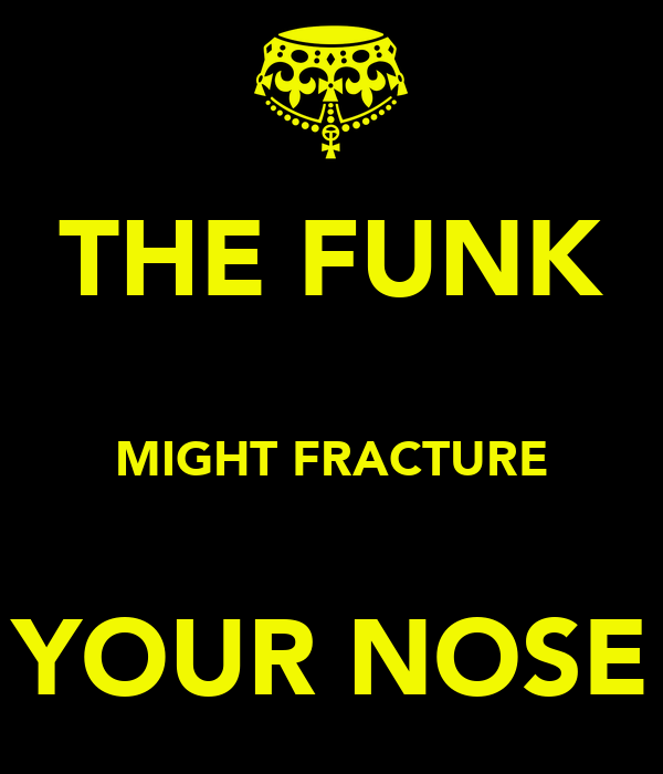 THE FUNK  MIGHT FRACTURE  YOUR NOSE