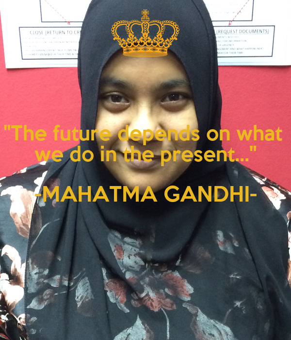 """""""The future depends on what  we do in the present..."""" -MAHATMA GANDHI-"""