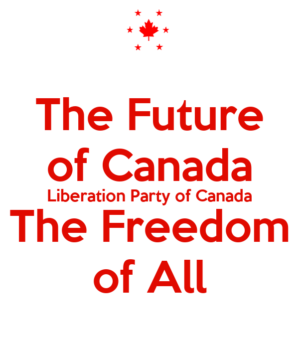 The Future of Canada Liberation Party of Canada The Freedom of All