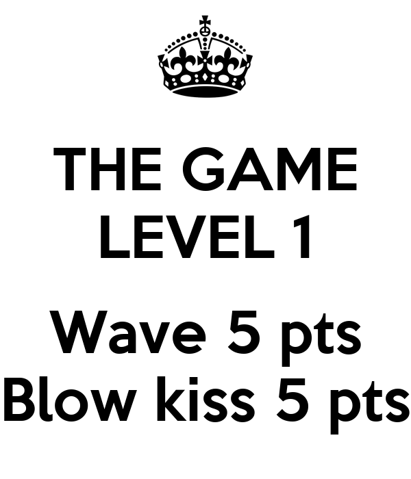 THE GAME LEVEL 1  Wave 5 pts Blow kiss 5 pts