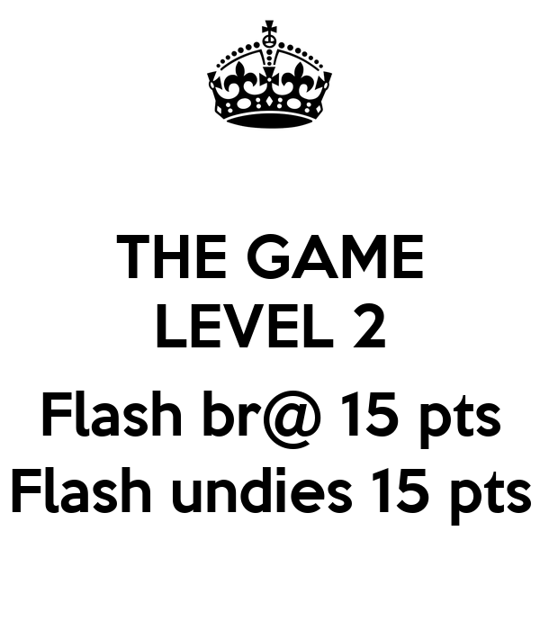 THE GAME LEVEL 2  Flash br@ 15 pts Flash undies 15 pts