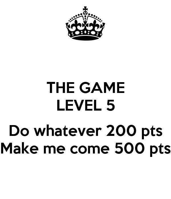THE GAME LEVEL 5  Do whatever 200 pts Make me come 500 pts