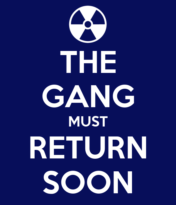 THE GANG MUST RETURN SOON