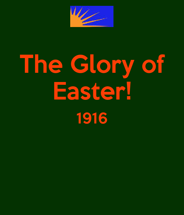 The Glory of Easter! 1916