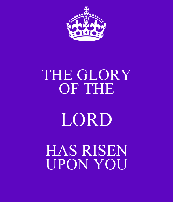 THE GLORY OF THE LORD HAS RISEN UPON YOU