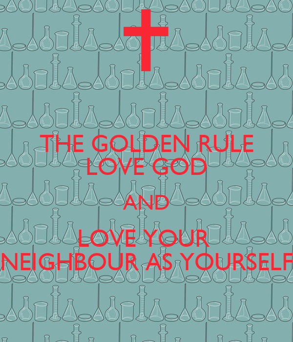 THE GOLDEN RULE LOVE GOD AND LOVE YOUR  NEIGHBOUR AS YOURSELF
