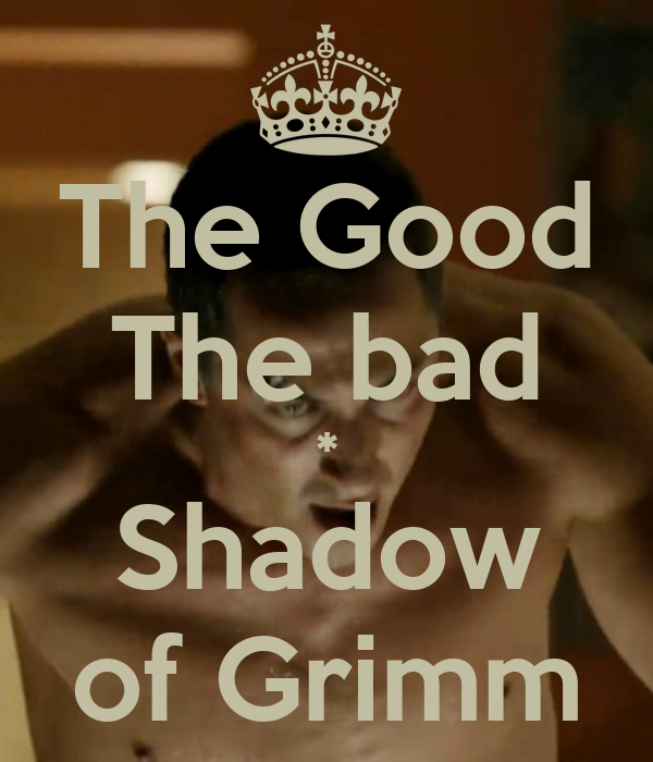 The Good The bad * Shadow of Grimm