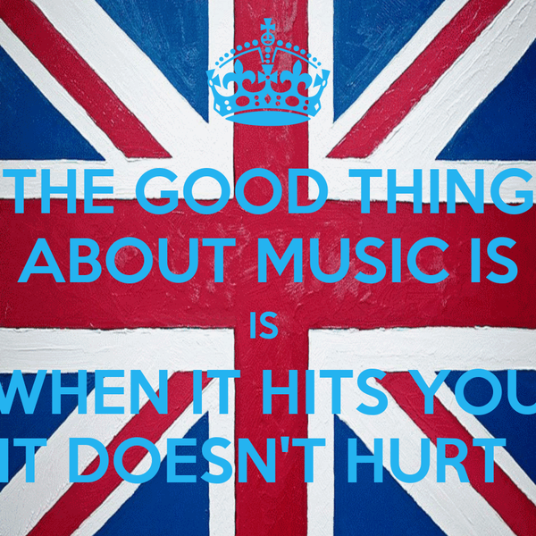 THE GOOD THING ABOUT MUSIC IS IS  WHEN IT HITS YOU IT DOESN'T HURT