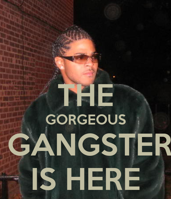 THE GORGEOUS  GANGSTER IS HERE