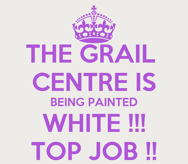 THE GRAIL  CENTRE IS BEING PAINTED WHITE !!! TOP JOB !!