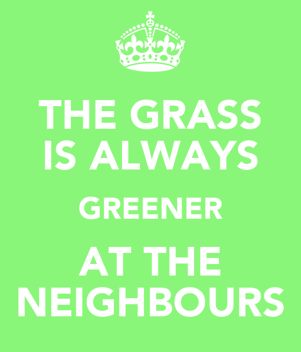 THE GRASS IS ALWAYS GREENER AT THE NEIGHBOURS