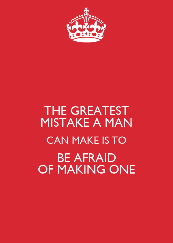 THE GREATEST MISTAKE A MAN CAN MAKE IS TO BE AFRAID OF MAKING ONE
